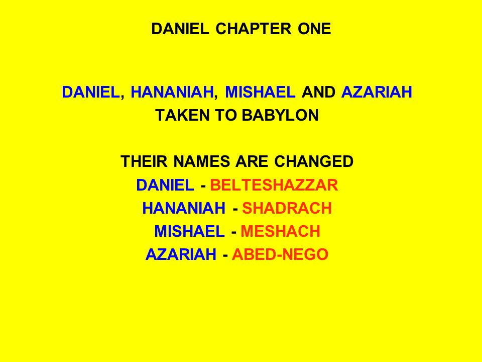 DANIEL CHAPTER ONE DANIEL, HANANIAH, MISHAEL AND AZARIAH TAKEN TO BABYLON THEIR NAMES ARE CHANGED DANIEL - BELTESHAZZAR HANANIAH - SHADRACH MISHAEL - MESHACH AZARIAH - ABED-NEGO