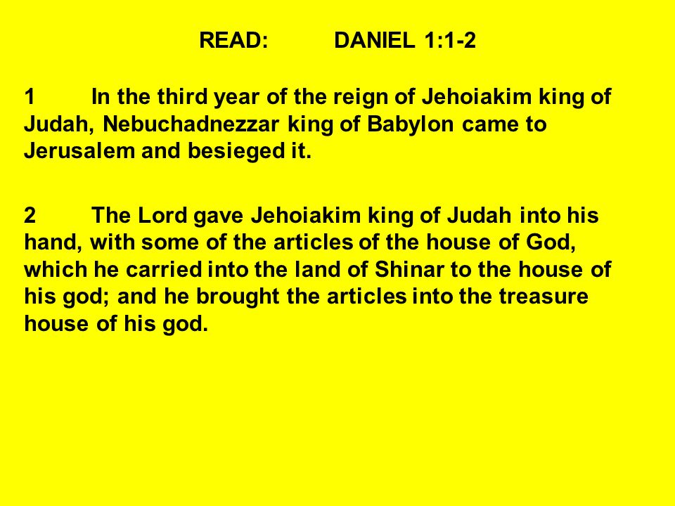 READ:DANIEL 1:1-2 1In the third year of the reign of Jehoiakim king of Judah, Nebuchadnezzar king of Babylon came to Jerusalem and besieged it.