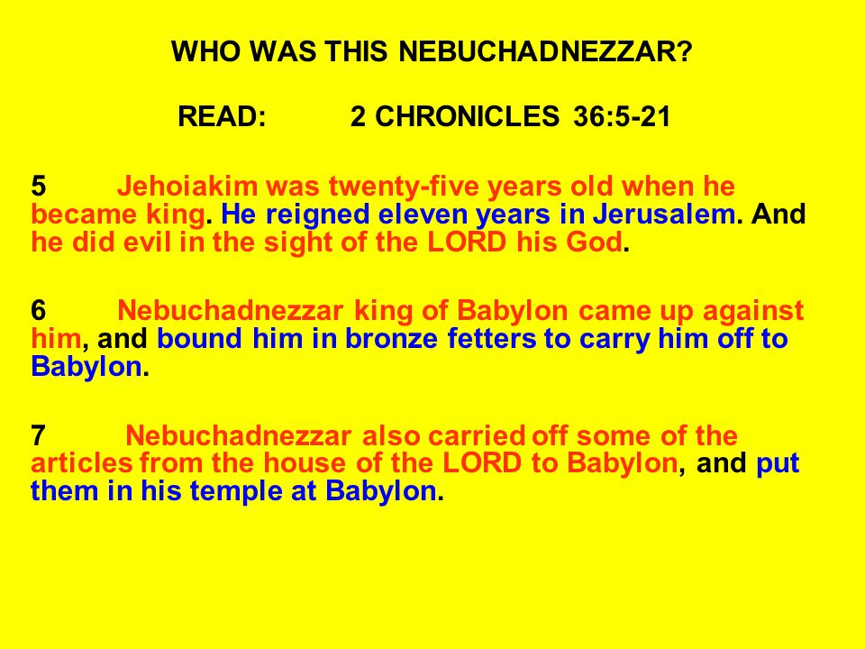 WHO WAS THIS NEBUCHADNEZZAR? READ:2 CHRONICLES 36:5-21 5Jehoiakim was twenty-five years old when he became king. He reigned eleven years in Jerusalem.