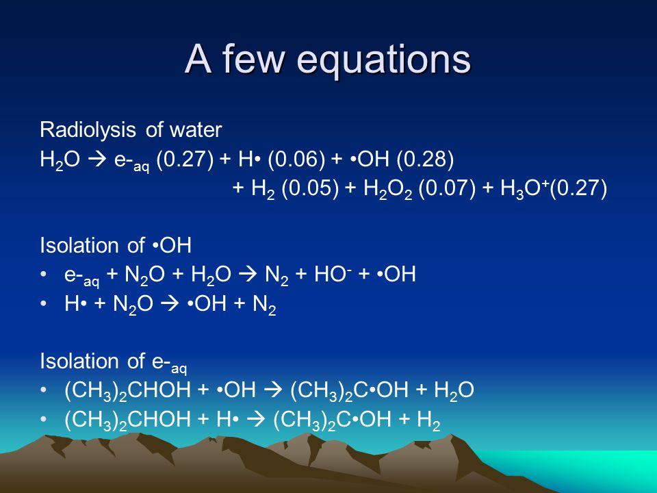 A few equations Radiolysis of water H 2 O  e- aq (0.27) + H (0.06) + OH (0.28) + H 2 (0.05) + H 2 O 2 (0.07) + H 3 O + (0.27) Isolation of OH e- aq + N 2 O + H 2 O  N 2 + HO - + OH H + N 2 O  OH + N 2 Isolation of e- aq (CH 3 ) 2 CHOH + OH  (CH 3 ) 2 COH + H 2 O (CH 3 ) 2 CHOH + H  (CH 3 ) 2 COH + H 2
