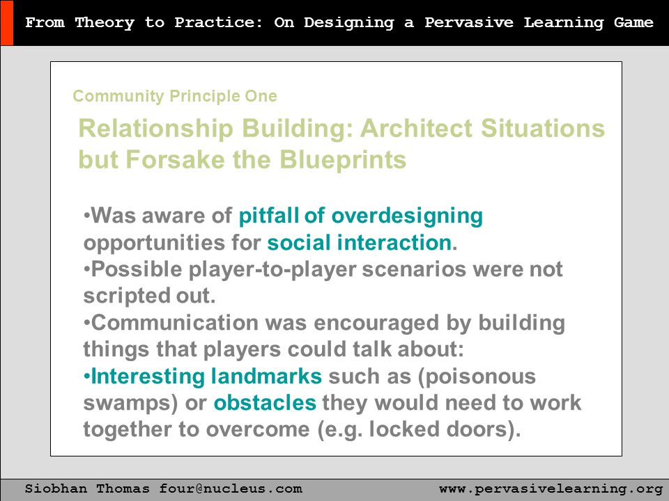 From Theory to Practice: On Designing a Pervasive Learning Game Siobhan Thomas four@nucleus.comwww.pervasivelearning.org Relationship Building: Architect Situations but Forsake the Blueprints Was aware of pitfall of overdesigning opportunities for social interaction.