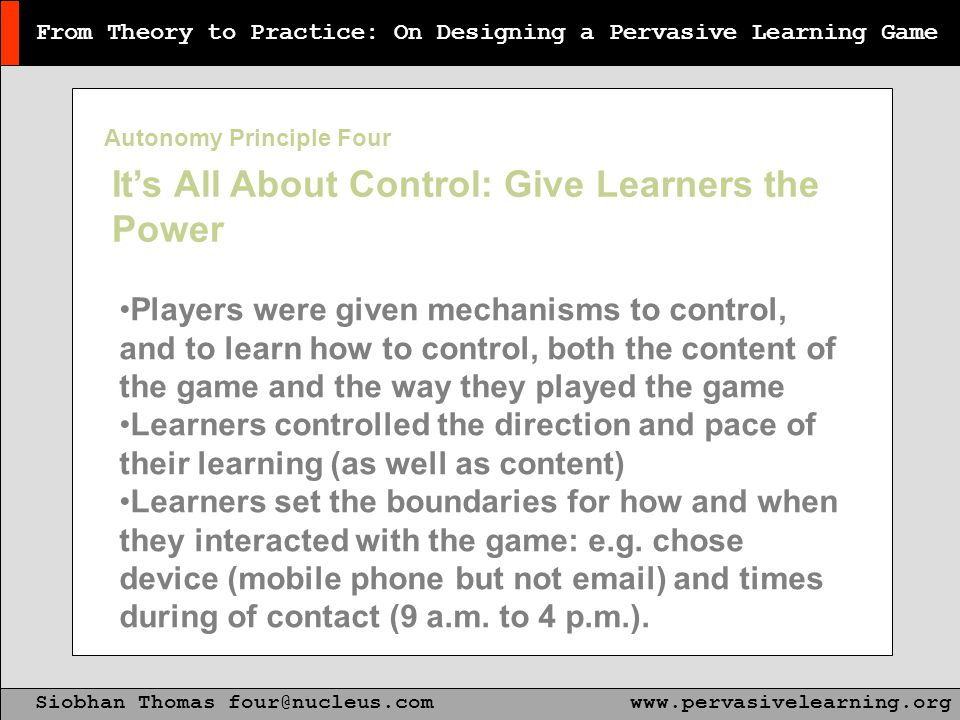 From Theory to Practice: On Designing a Pervasive Learning Game Siobhan Thomas four@nucleus.comwww.pervasivelearning.org It's All About Control: Give Learners the Power Players were given mechanisms to control, and to learn how to control, both the content of the game and the way they played the game Learners controlled the direction and pace of their learning (as well as content) Learners set the boundaries for how and when they interacted with the game: e.g.