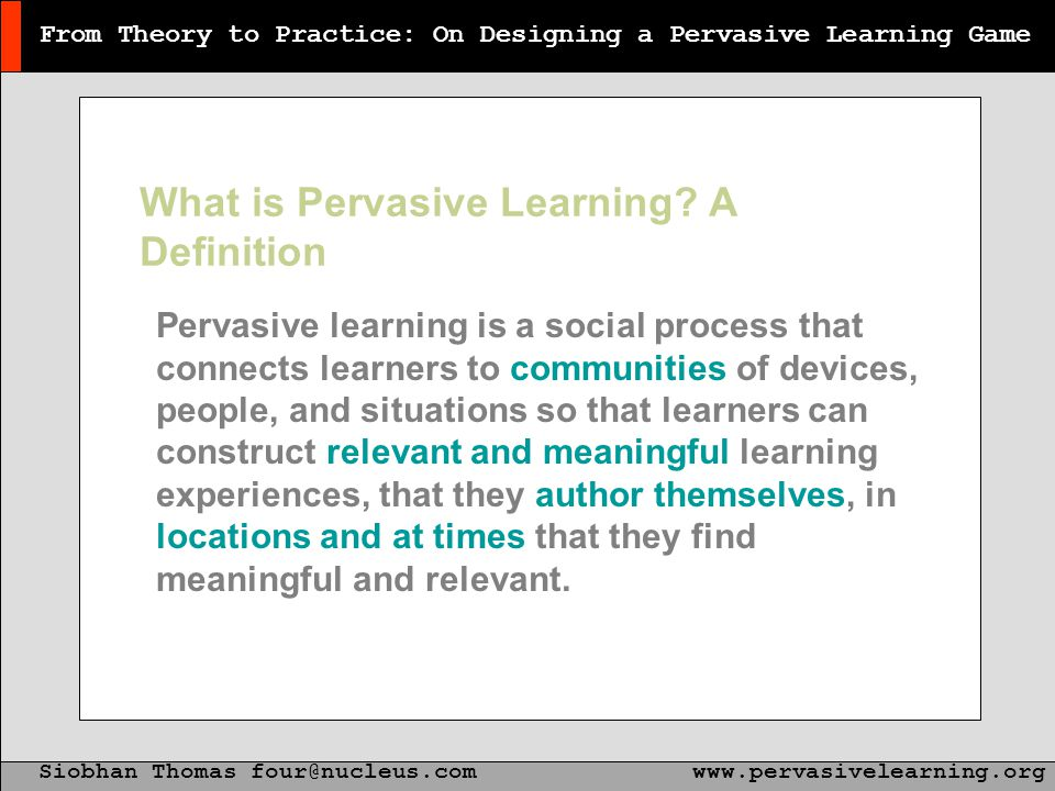 From Theory to Practice: On Designing a Pervasive Learning Game Siobhan Thomas four@nucleus.comwww.pervasivelearning.org From Theory to Practice: On Designing a Pervasive Learning Game What is Pervasive Learning.