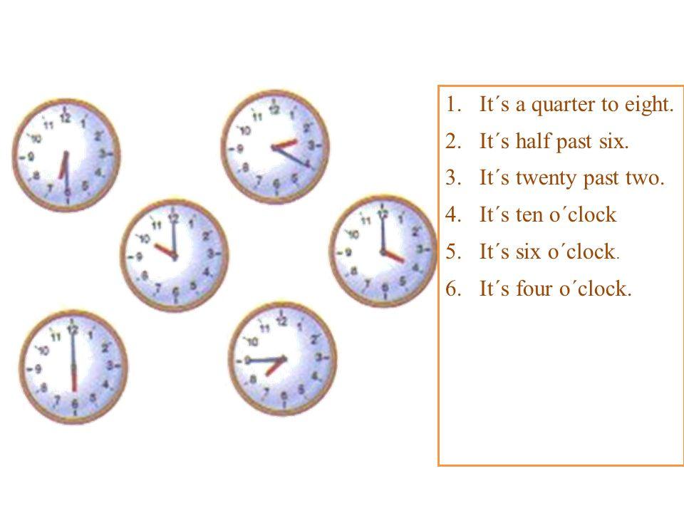 1.It´s a quarter to eight. 2.It´s half past six. 3.It´s twenty past two. 4.It´s ten o´clock 5.It´s six o´clock. 6.It´s four o´clock.