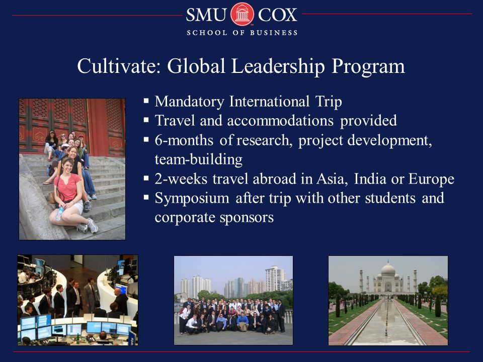  Mandatory International Trip  Travel and accommodations provided  6-months of research, project development, team-building  2-weeks travel abroad in Asia, India or Europe  Symposium after trip with other students and corporate sponsors Cultivate: Global Leadership Program