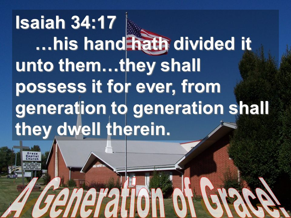Isaiah 34:17 …his hand hath divided it unto them…they shall possess it for ever, from generation to generation shall they dwell therein. …his hand hat