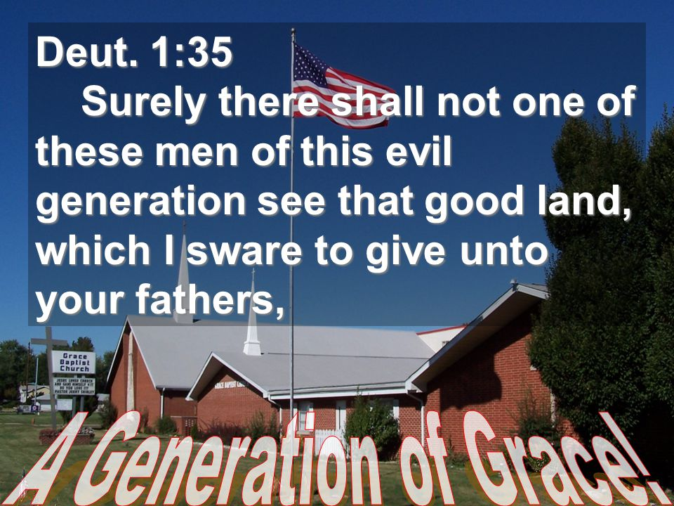 Deut. 1:35 Surely there shall not one of these men of this evil generation see that good land, which I sware to give unto your fathers, Surely there s