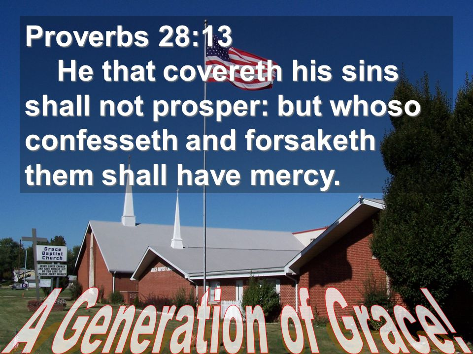 Proverbs 28:13 He that covereth his sins shall not prosper: but whoso confesseth and forsaketh them shall have mercy. He that covereth his sins shall