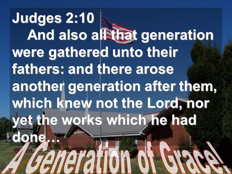 Judges 2:10 And also all that generation were gathered unto their fathers: and there arose another generation after them, which knew not the Lord, nor