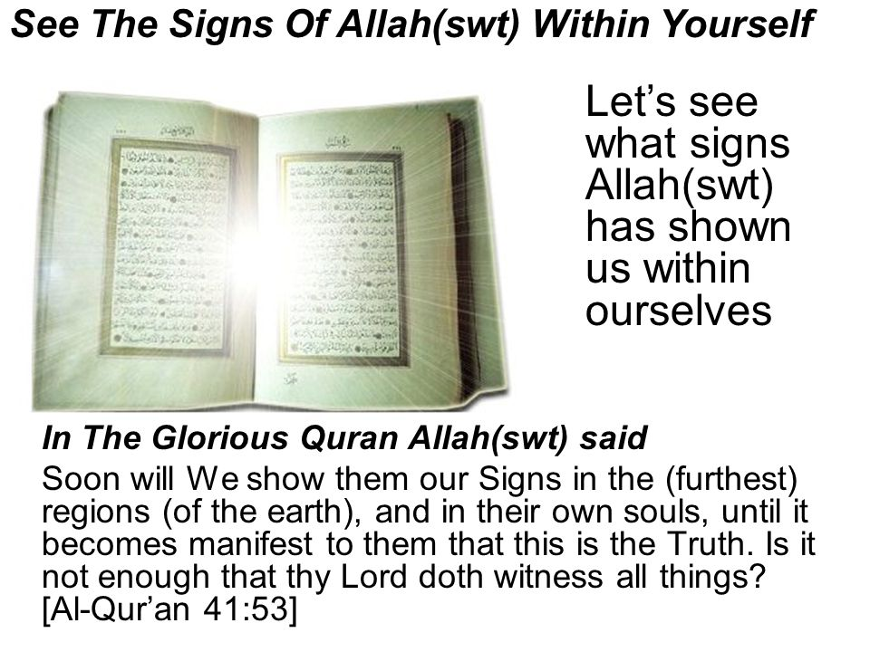 See The Signs Of Allah(swt) Within Yourself In The Glorious Quran Allah(swt) said Soon will We show them our Signs in the (furthest) regions (of the earth), and in their own souls, until it becomes manifest to them that this is the Truth.