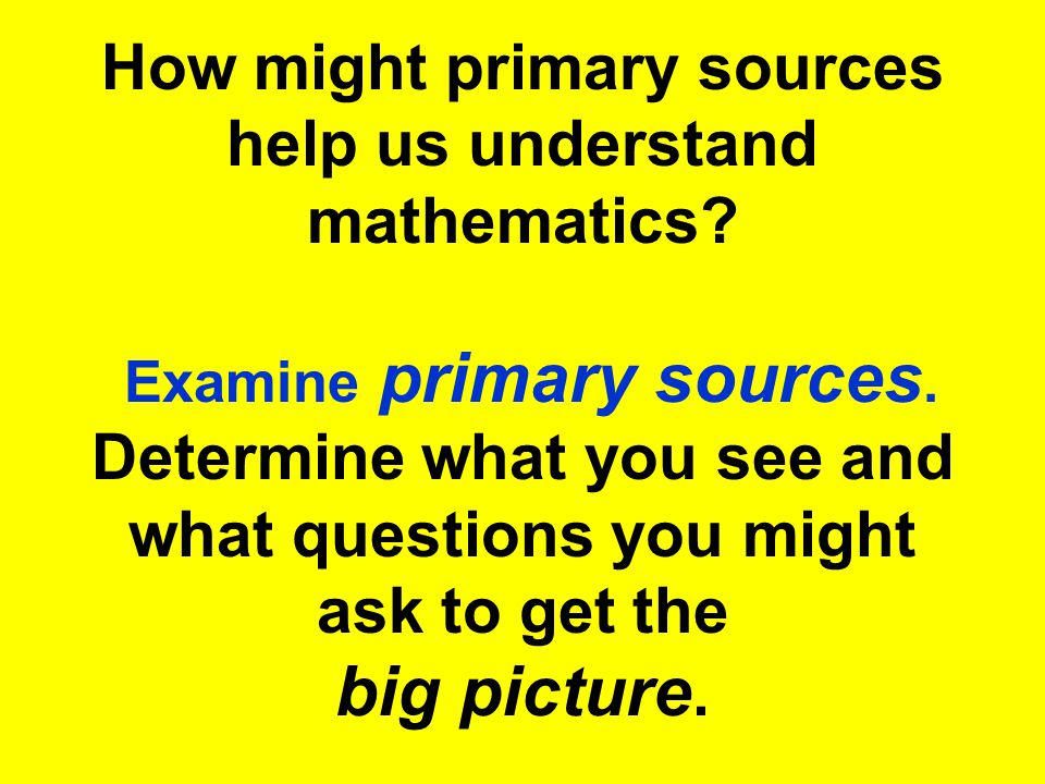How might primary sources help us understand mathematics? Examine primary sources. Determine what you see and what questions you might ask to get the