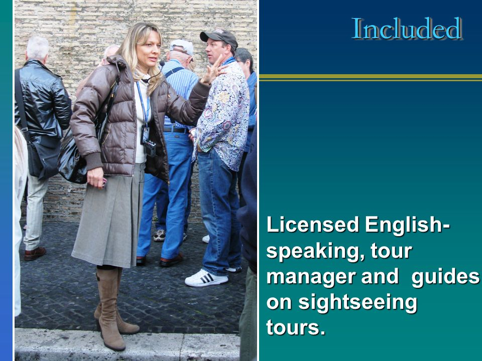 Licensed English- speaking, tour manager and guides on sightseeing tours. IncludedIncluded