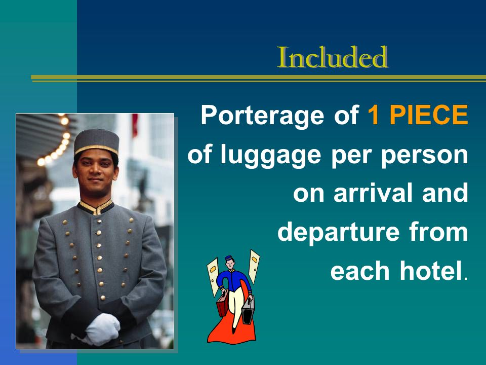 Porterage of 1 PIECE of luggage per person on arrival and departure from each hotel. Included