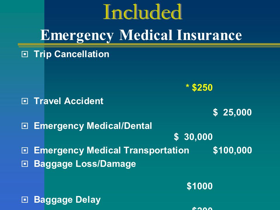 Trip Cancellation * $250  Travel Accident $ 25,000  Emergency Medical/Dental $ 30,000  Emergency Medical Transportation $100,000  Baggage Loss/D