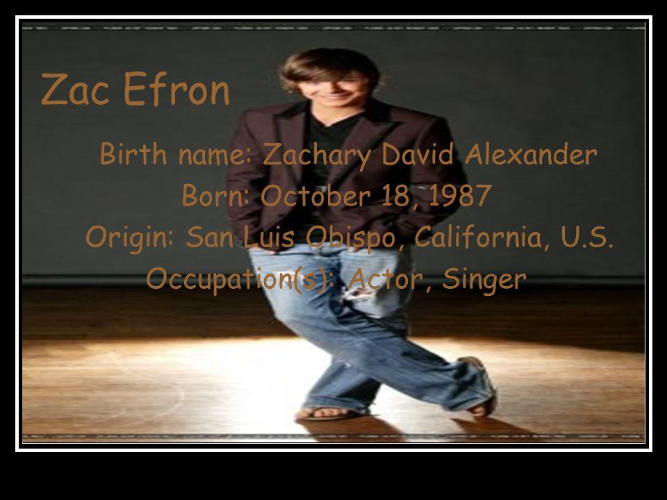 Zac Efron Birth name: Zachary David Alexander Born: October 18, 1987 Origin: San Luis Obispo, California, U.S.