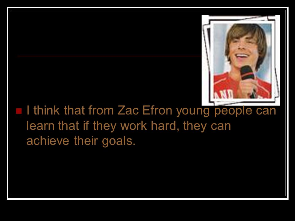 I think that from Zac Efron young people can learn that if they work hard, they can achieve their goals.