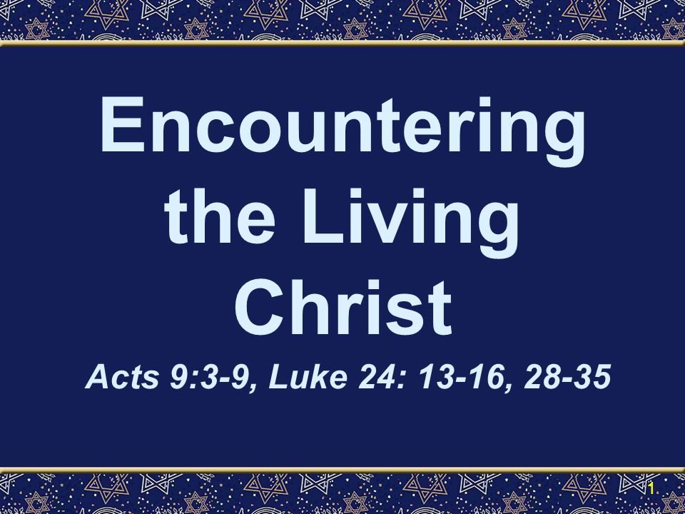 Encountering the Living Christ Acts 9:3-9, Luke 24: 13-16, 28-35 1