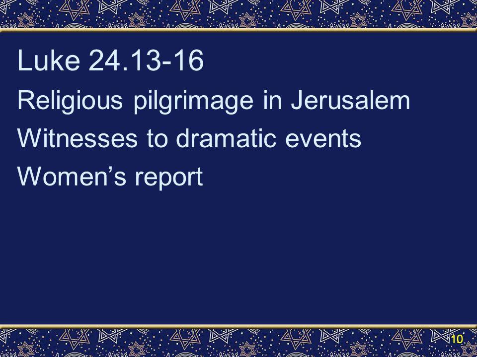 Luke 24.13-16 Religious pilgrimage in Jerusalem Witnesses to dramatic events Women's report 10