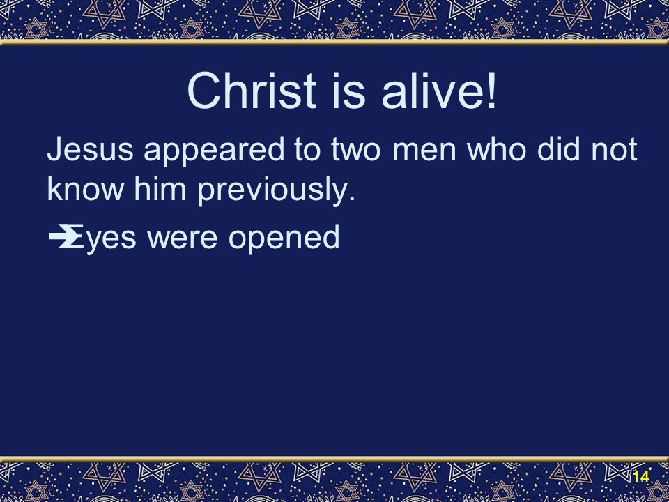 Christ is alive! Jesus appeared to two men who did not know him previously.  Eyes were opened 14