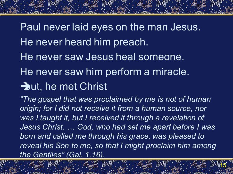 Paul never laid eyes on the man Jesus. He never heard him preach.