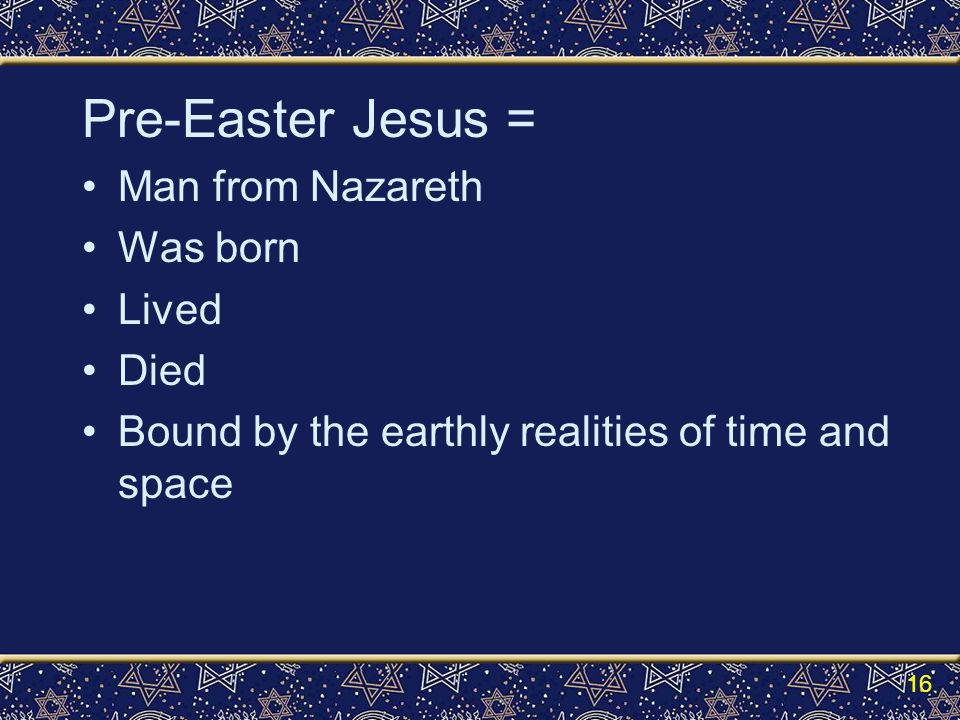 Pre-Easter Jesus = Man from Nazareth Was born Lived Died Bound by the earthly realities of time and space 16