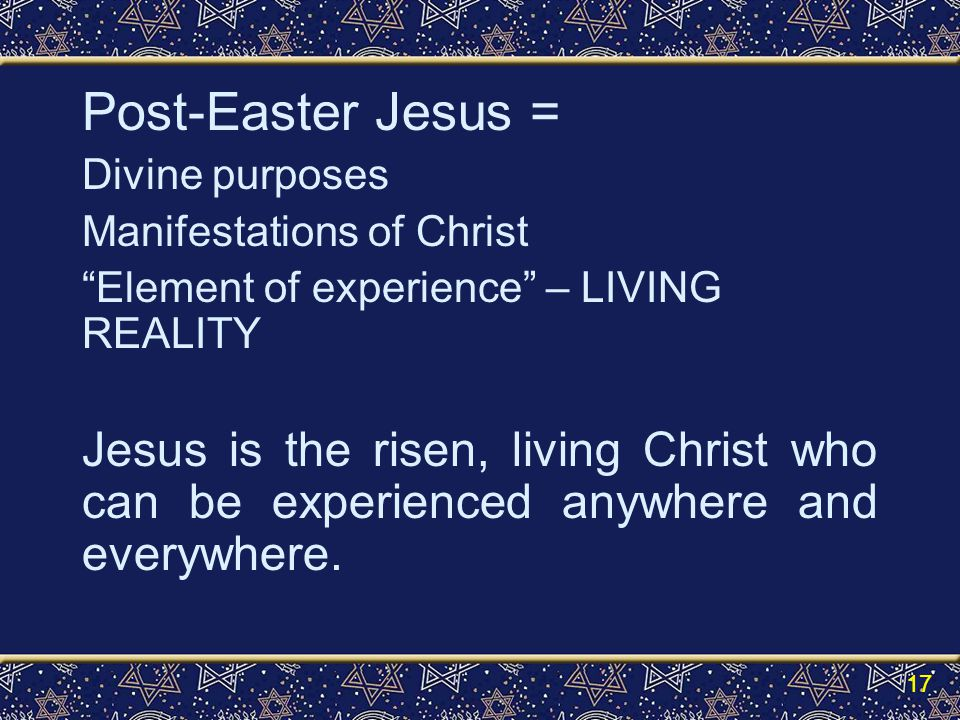 Post-Easter Jesus = Divine purposes Manifestations of Christ Element of experience – LIVING REALITY Jesus is the risen, living Christ who can be experienced anywhere and everywhere.