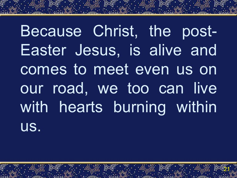 Because Christ, the post- Easter Jesus, is alive and comes to meet even us on our road, we too can live with hearts burning within us.