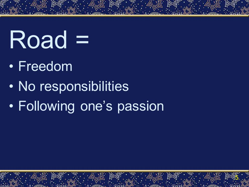Road = Freedom No responsibilities Following one's passion 5