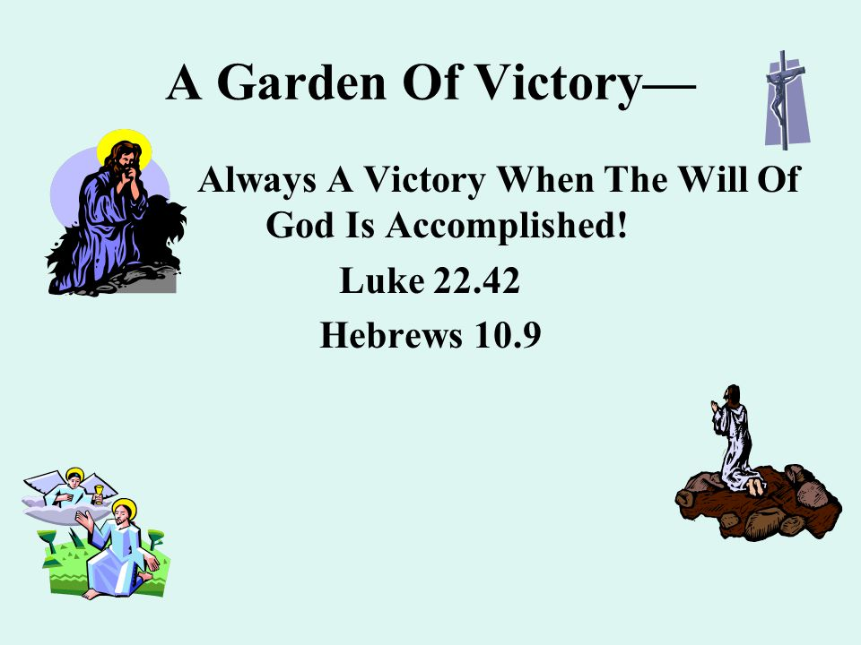 A Garden Of Victory— Always A Victory When The Will Of God Is Accomplished! Luke 22.42 Hebrews 10.9