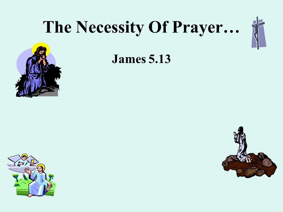 The Necessity Of Prayer… James 5.13