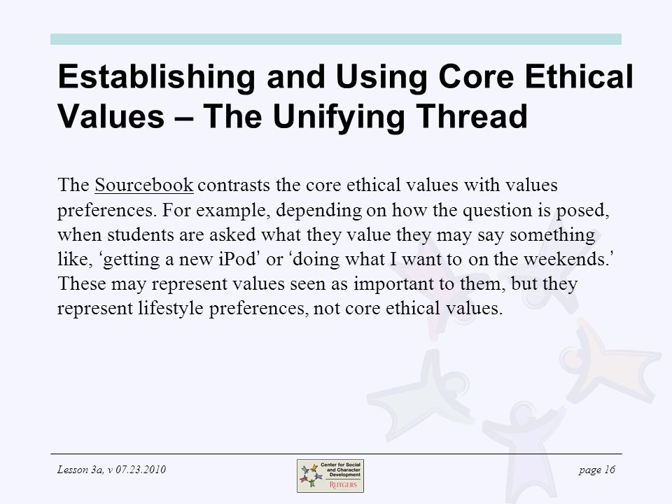 Lesson 3a, v 07.23.2010page 16 Establishing and Using Core Ethical Values – The Unifying Thread The Sourcebook contrasts the core ethical values with