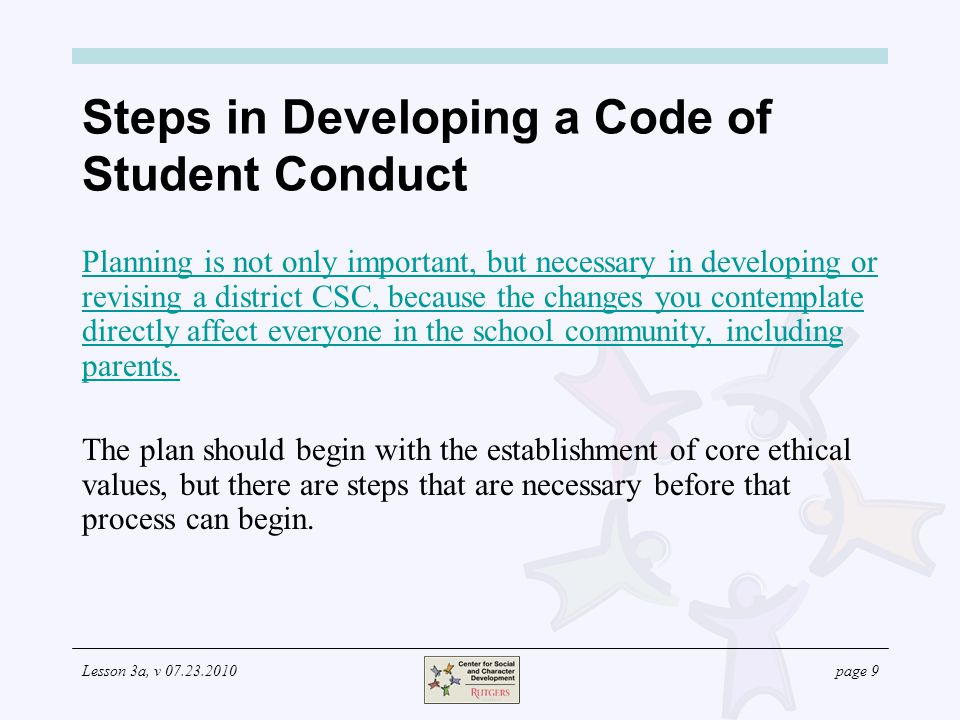 Lesson 3a, v 07.23.2010page 10 Planning to Develop a Code of Student Conduct The following are important steps to consider as you prepare to either develop a new CSC or revise your current CSC.