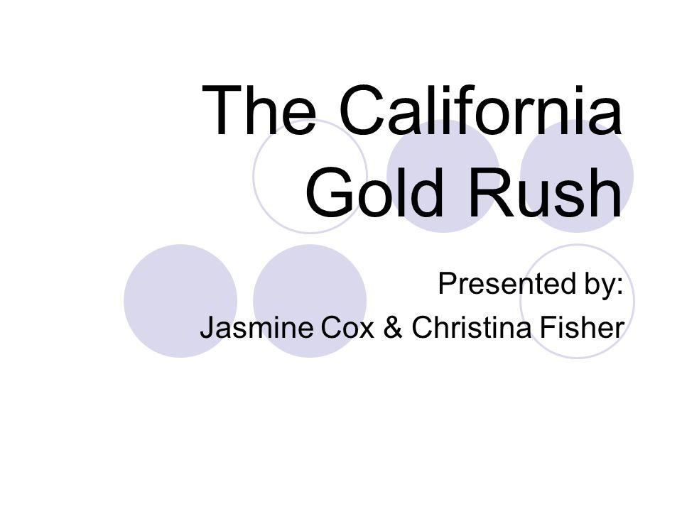 The California Gold Rush Presented by: Jasmine Cox & Christina Fisher