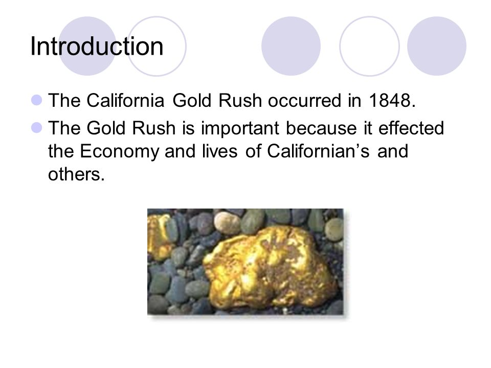 Introduction The California Gold Rush occurred in 1848. The Gold Rush is important because it effected the Economy and lives of Californian's and othe