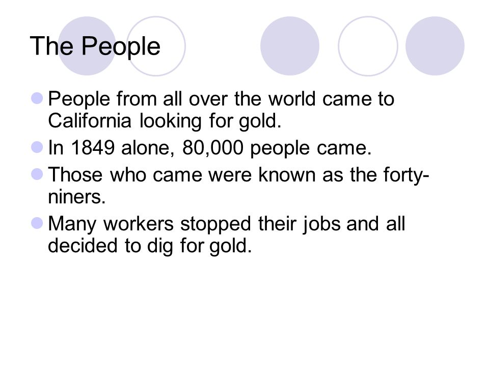 The People People from all over the world came to California looking for gold. In 1849 alone, 80,000 people came. Those who came were known as the for