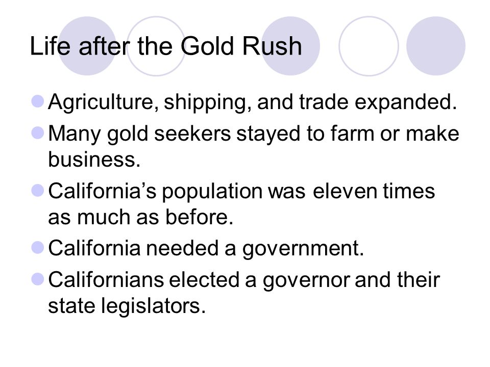 Life after the Gold Rush Agriculture, shipping, and trade expanded. Many gold seekers stayed to farm or make business. California's population was ele