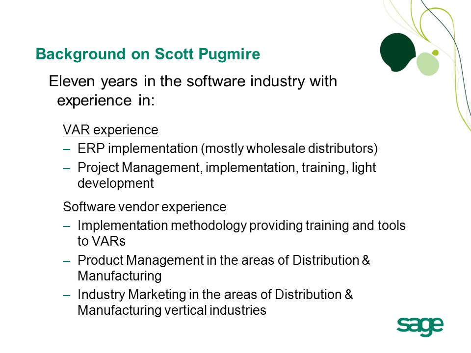 Background on Scott Pugmire Eleven years in the software industry with experience in: VAR experience –ERP implementation (mostly wholesale distributors) –Project Management, implementation, training, light development Software vendor experience –Implementation methodology providing training and tools to VARs –Product Management in the areas of Distribution & Manufacturing –Industry Marketing in the areas of Distribution & Manufacturing vertical industries