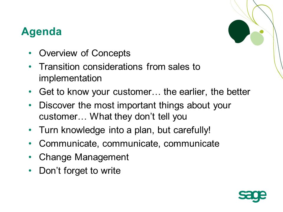 Agenda Overview of Concepts Transition considerations from sales to implementation Get to know your customer… the earlier, the better Discover the most important things about your customer… What they don't tell you Turn knowledge into a plan, but carefully.