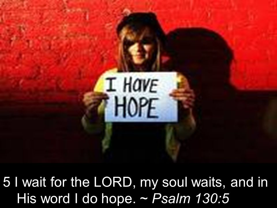 5 I wait for the LORD, my soul waits, and in His word I do hope. ~ Psalm 130:5