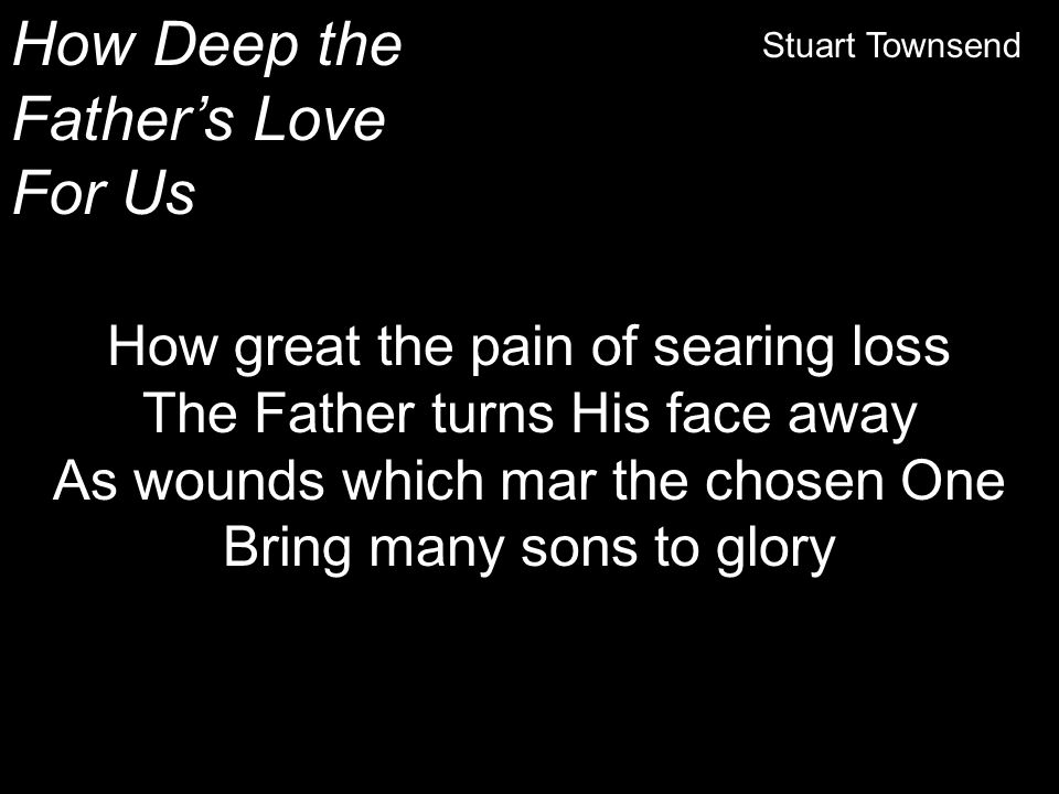 How Deep the Father's Love For Us Stuart Townsend How great the pain of searing loss The Father turns His face away As wounds which mar the chosen One
