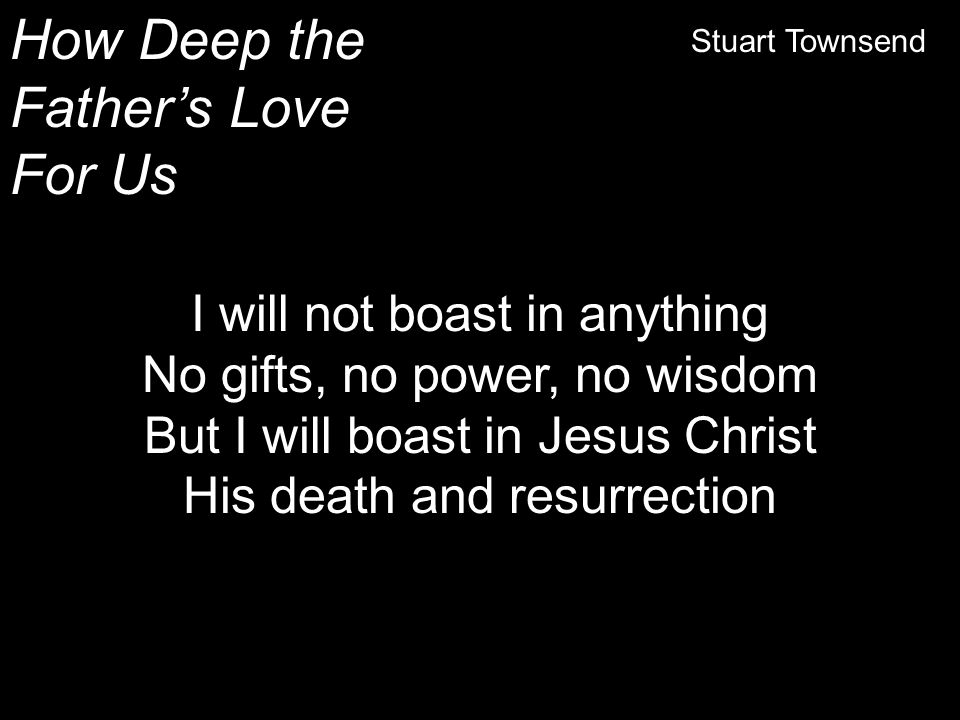 How Deep the Father's Love For Us Stuart Townsend I will not boast in anything No gifts, no power, no wisdom But I will boast in Jesus Christ His deat