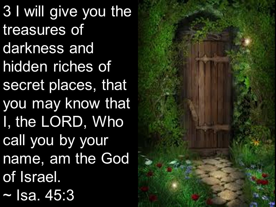 3 I will give you the treasures of darkness and hidden riches of secret places, that you may know that I, the LORD, Who call you by your name, am the