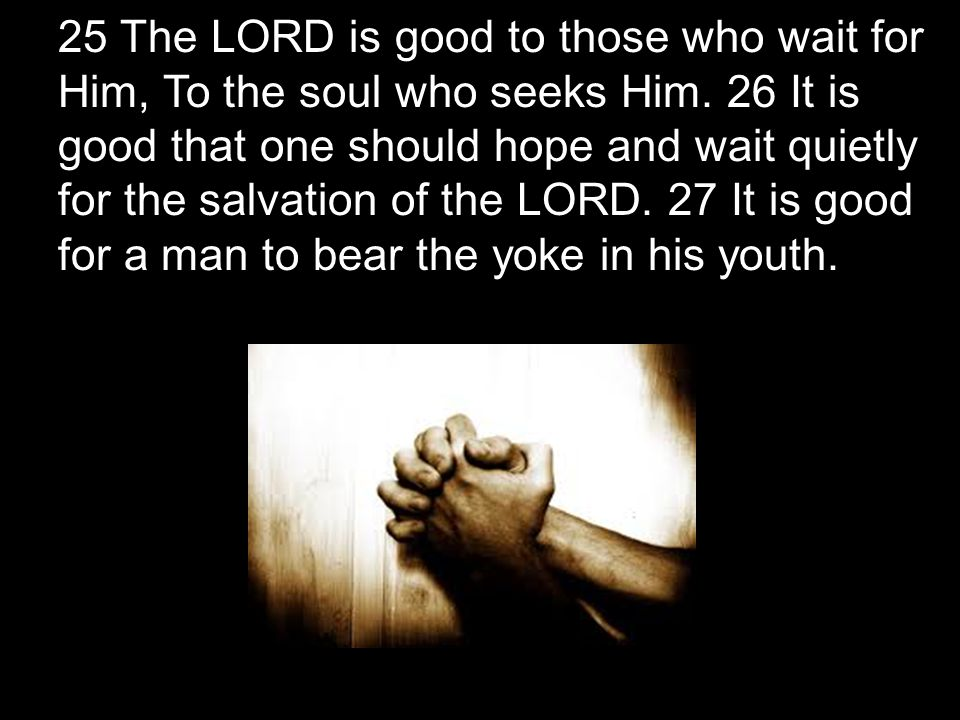 25 The LORD is good to those who wait for Him, To the soul who seeks Him. 26 It is good that one should hope and wait quietly for the salvation of the