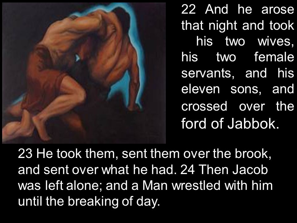 22 And he arose that night and took his two wives, his two female servants, and his eleven sons, and crossed over the ford of Jabbok. 23 He took them,