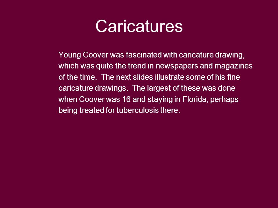 Caricatures Young Coover was fascinated with caricature drawing, which was quite the trend in newspapers and magazines of the time.