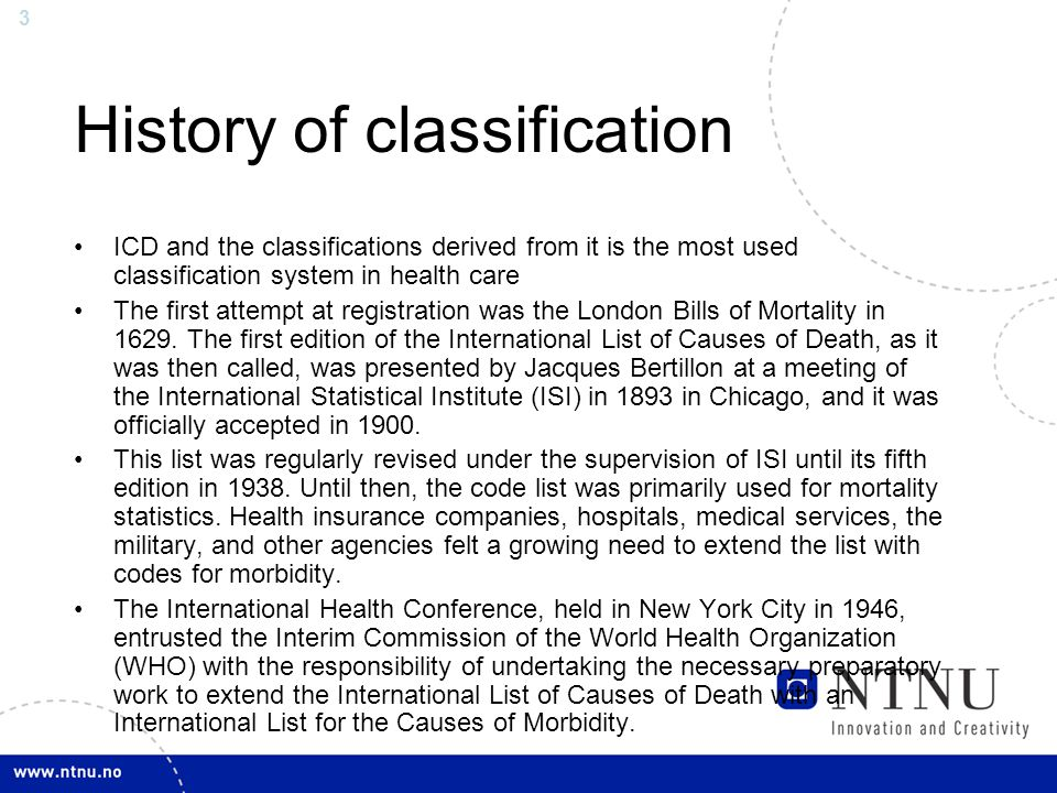 3 History of classification ICD and the classifications derived from it is the most used classification system in health care The first attempt at registration was the London Bills of Mortality in 1629.