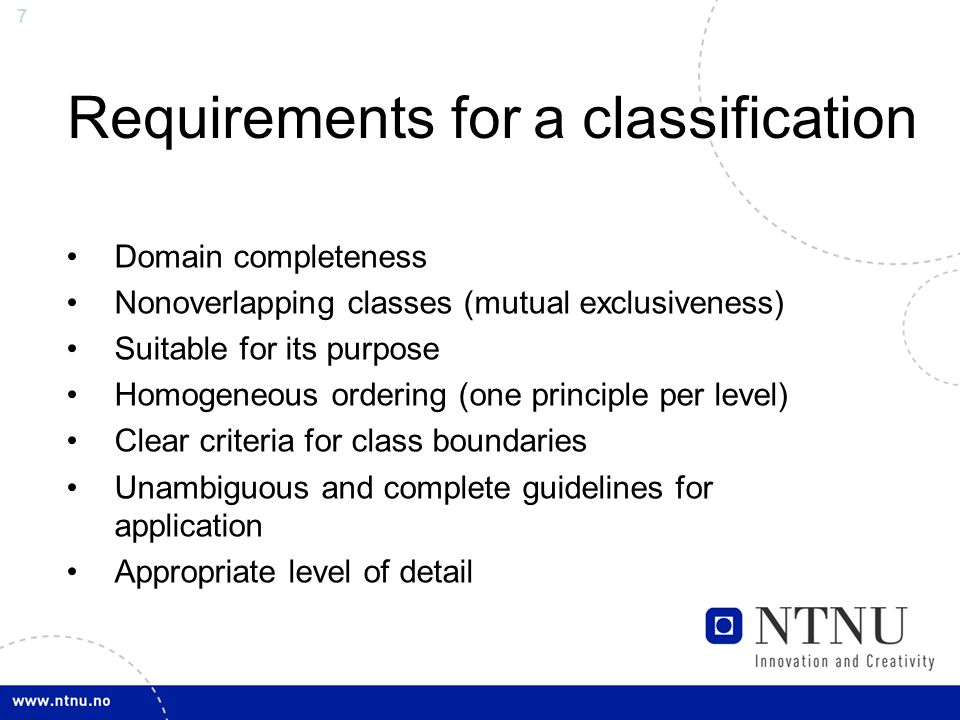 7 Requirements for a classification Domain completeness Nonoverlapping classes (mutual exclusiveness) Suitable for its purpose Homogeneous ordering (one principle per level) Clear criteria for class boundaries Unambiguous and complete guidelines for application Appropriate level of detail