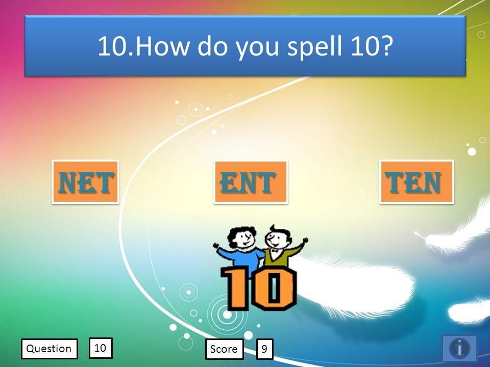 10.How do you spell 10? Net Ent Ten Question 10 Score9