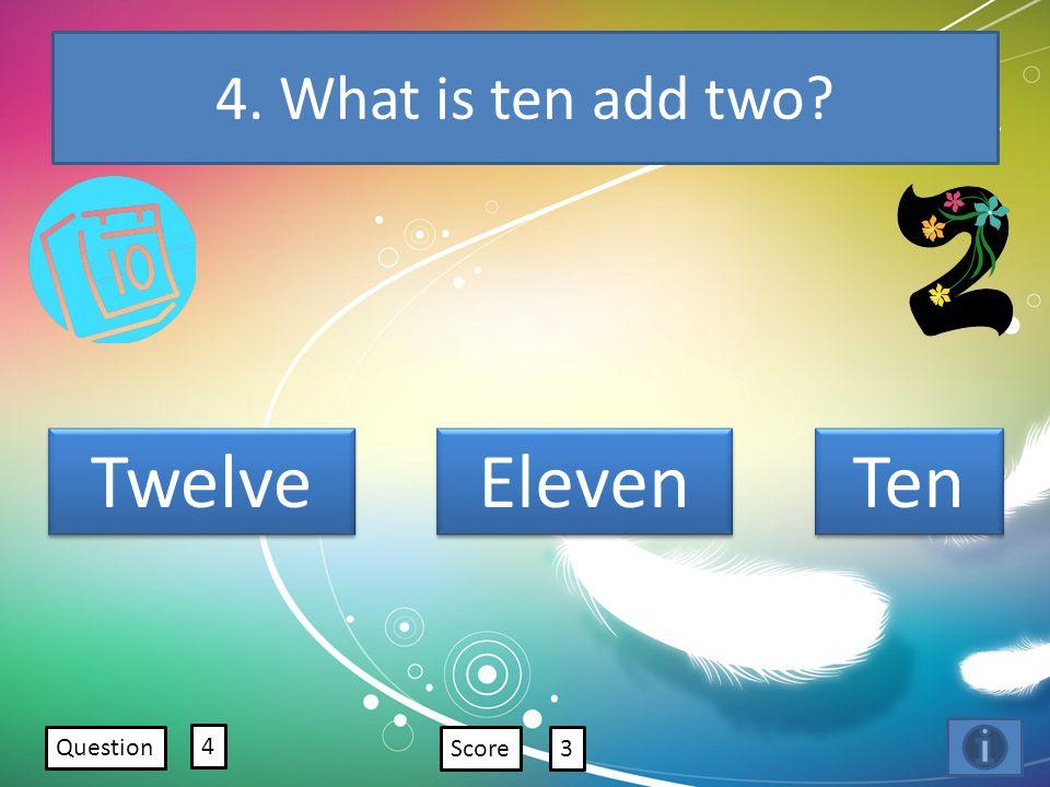 4. What is ten add two? Question 4 Score3 Twelve Eleven Ten