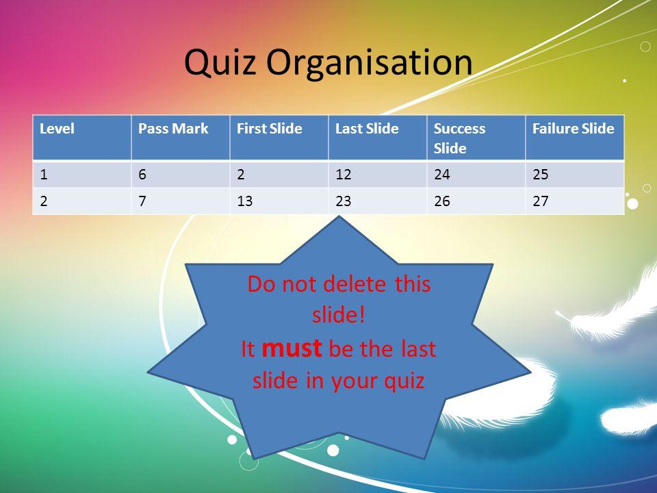 Quiz Organisation LevelPass MarkFirst SlideLast SlideSuccess Slide Failure Slide 162122425 2713232627 Do not delete this slide! It must be the last sl